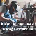 Bảo hiểm tai nạn lao động, nghề nghiệp - đối tượng và mức đóng cụ thể
