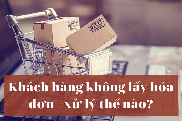 Khách hàng không lấy hóa đơn - xử lý thế nào?